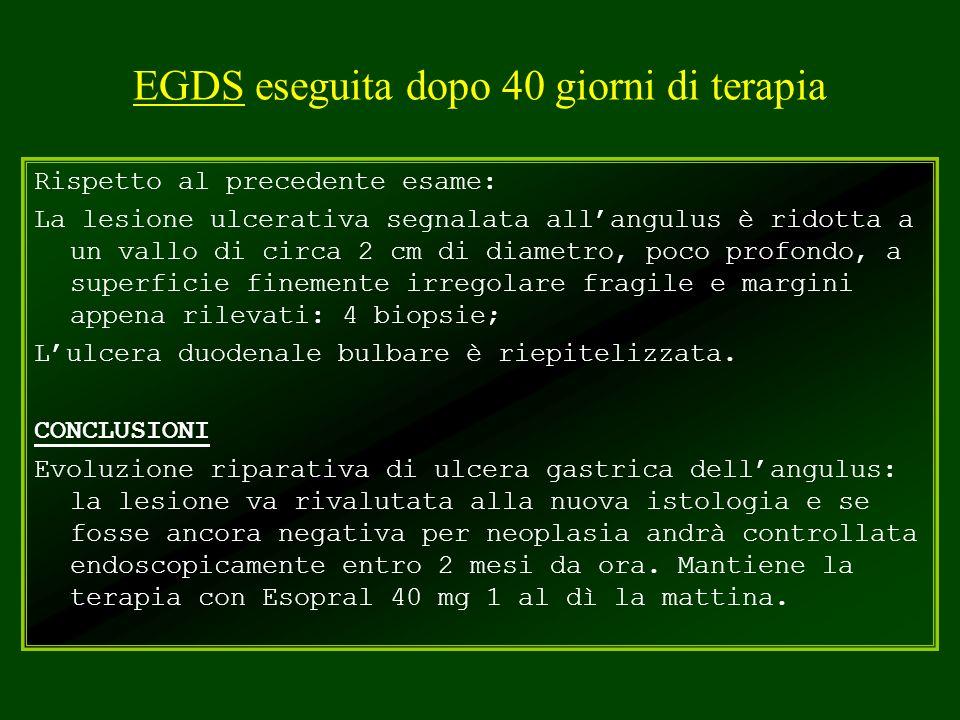 EGDS eseguita dopo 40 giorni di terapia Rispetto al precedente esame: La lesione ulcerativa segnalata allangulus è ridotta a un vallo di circa 2 cm di