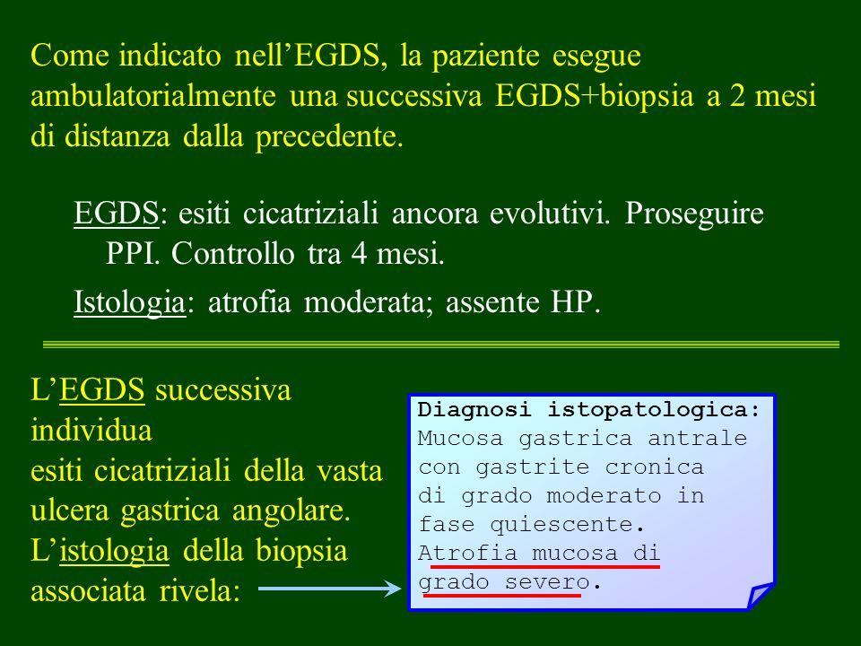 Come indicato nellEGDS, la paziente esegue ambulatorialmente una successiva EGDS+biopsia a 2 mesi di distanza dalla precedente. EGDS: esiti cicatrizia