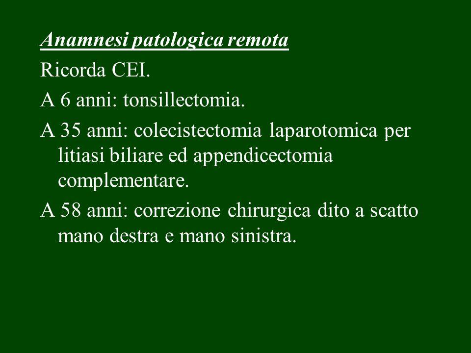 Anamnesi patologica remota Ricorda CEI. A 6 anni: tonsillectomia. A 35 anni: colecistectomia laparotomica per litiasi biliare ed appendicectomia compl