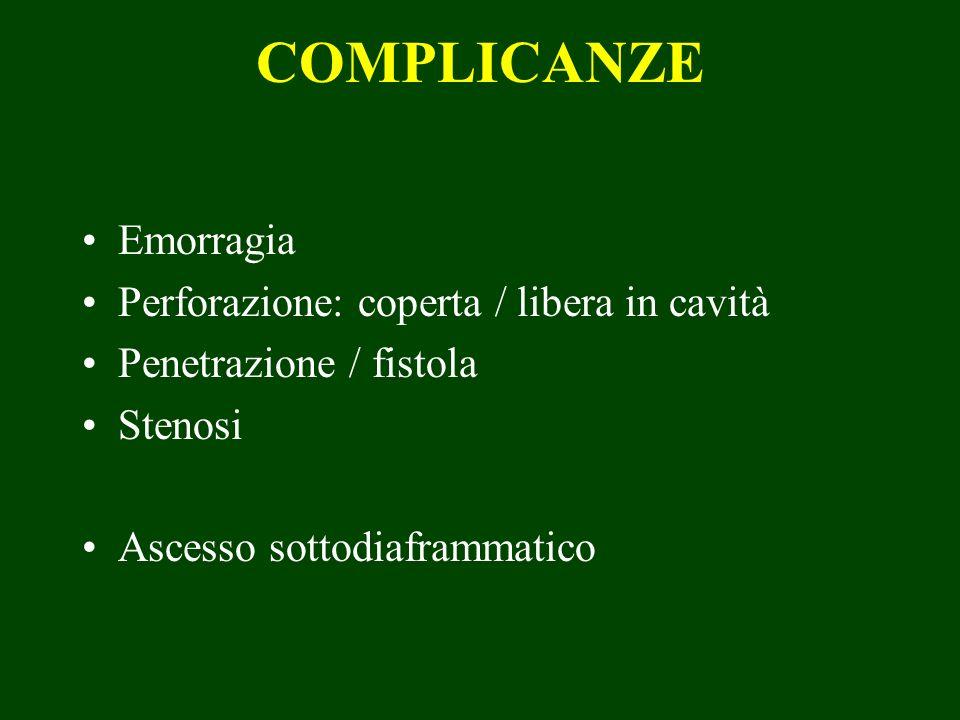 COMPLICANZE Emorragia Perforazione: coperta / libera in cavità Penetrazione / fistola Stenosi Ascesso sottodiaframmatico