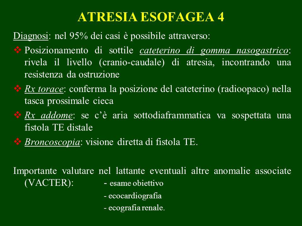 ATRESIA ESOFAGEA 4 Diagnosi: nel 95% dei casi è possibile attraverso: Posizionamento di sottile cateterino di gomma nasogastrico: rivela il livello (cranio-caudale) di atresia, incontrando una resistenza da ostruzione Rx torace: conferma la posizione del cateterino (radioopaco) nella tasca prossimale cieca Rx addome: se cè aria sottodiaframmatica va sospettata una fistola TE distale Broncoscopia: visione diretta di fistola TE.