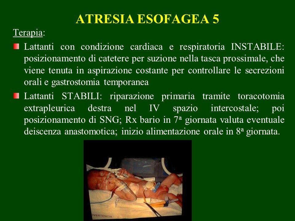 ATRESIA ESOFAGEA 5 Terapia: Lattanti con condizione cardiaca e respiratoria INSTABILE: posizionamento di catetere per suzione nella tasca prossimale, che viene tenuta in aspirazione costante per controllare le secrezioni orali e gastrostomia temporanea Lattanti STABILI: riparazione primaria tramite toracotomia extrapleurica destra nel IV spazio intercostale; poi posizionamento di SNG; Rx bario in 7 a giornata valuta eventuale deiscenza anastomotica; inizio alimentazione orale in 8 a giornata.