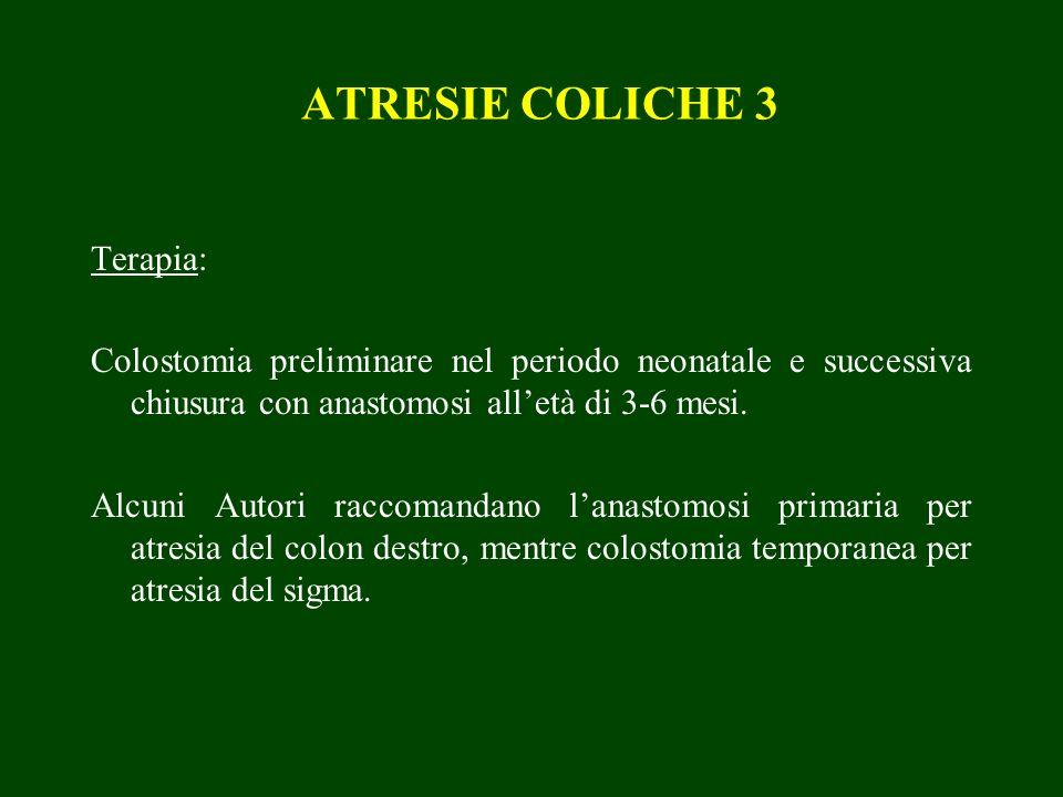 ATRESIE COLICHE 3 Terapia: Colostomia preliminare nel periodo neonatale e successiva chiusura con anastomosi alletà di 3-6 mesi. Alcuni Autori raccoma