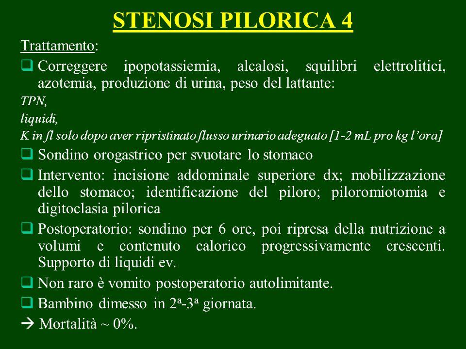 STENOSI PILORICA 4 Trattamento: Correggere ipopotassiemia, alcalosi, squilibri elettrolitici, azotemia, produzione di urina, peso del lattante: TPN, liquidi, K in fl solo dopo aver ripristinato flusso urinario adeguato [1-2 mL pro kg lora] Sondino orogastrico per svuotare lo stomaco Intervento: incisione addominale superiore dx; mobilizzazione dello stomaco; identificazione del piloro; piloromiotomia e digitoclasia pilorica Postoperatorio: sondino per 6 ore, poi ripresa della nutrizione a volumi e contenuto calorico progressivamente crescenti.