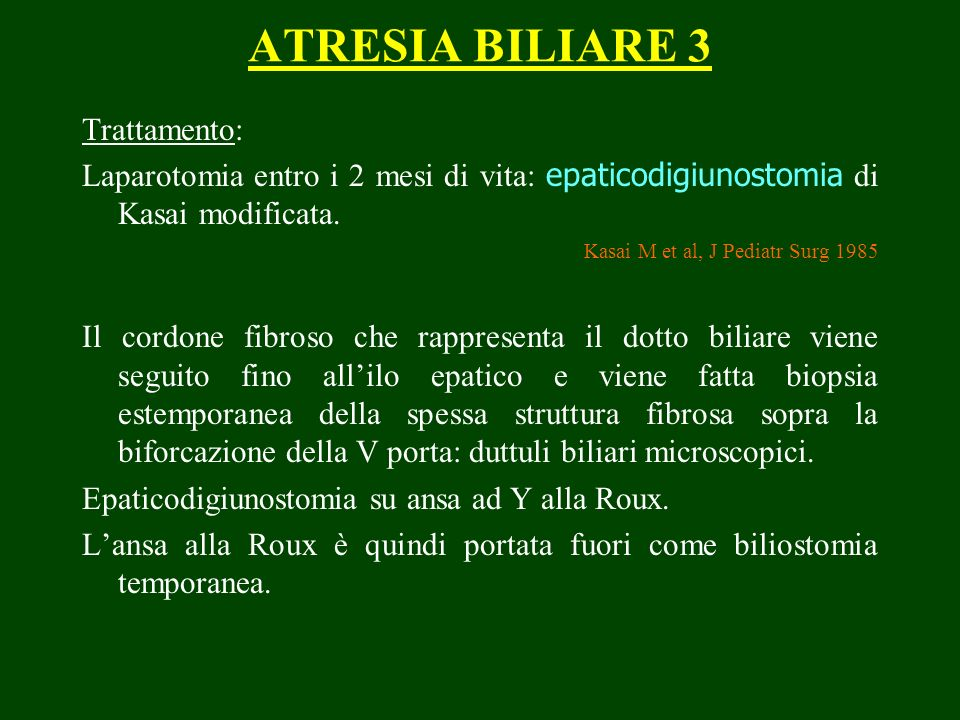 ATRESIA BILIARE 3 Trattamento: Laparotomia entro i 2 mesi di vita: epaticodigiunostomia di Kasai modificata.