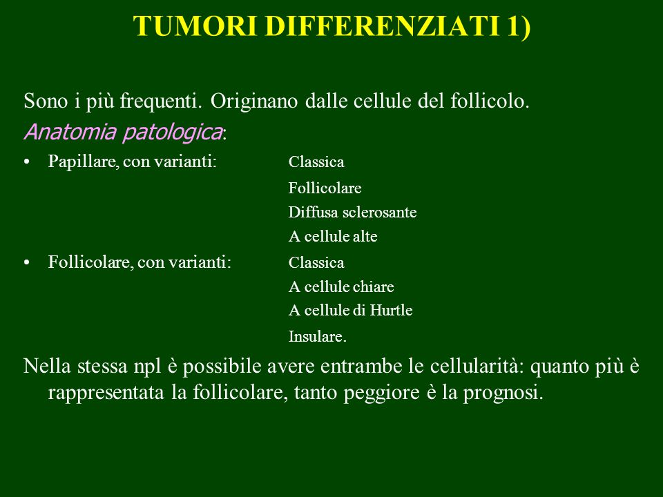 TUMORI DIFFERENZIATI 1) Sono i più frequenti. Originano dalle cellule del follicolo. Anatomia patologica : Papillare, con varianti: Classica Follicola