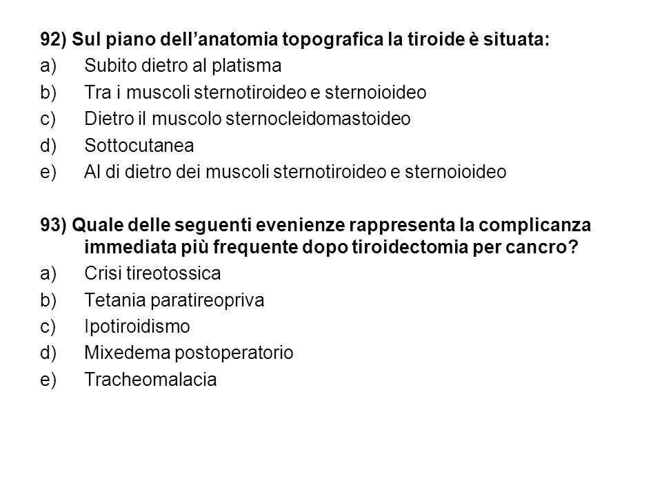 92) Sul piano dellanatomia topografica la tiroide è situata: a)Subito dietro al platisma b)Tra i muscoli sternotiroideo e sternoioideo c)Dietro il muscolo sternocleidomastoideo d)Sottocutanea e)Al di dietro dei muscoli sternotiroideo e sternoioideo 93) Quale delle seguenti evenienze rappresenta la complicanza immediata più frequente dopo tiroidectomia per cancro.