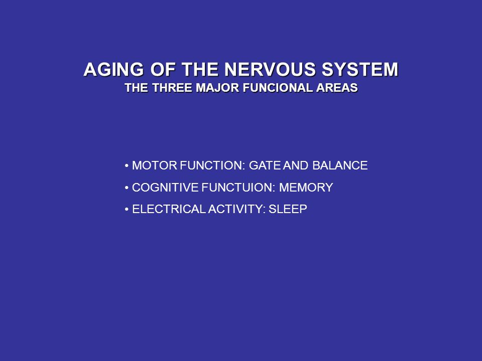 AGING OF THE NERVOUS SYSTEM THE THREE MAJOR FUNCIONAL AREAS MOTOR FUNCTION: GATE AND BALANCE COGNITIVE FUNCTUION: MEMORY ELECTRICAL ACTIVITY: SLEEP