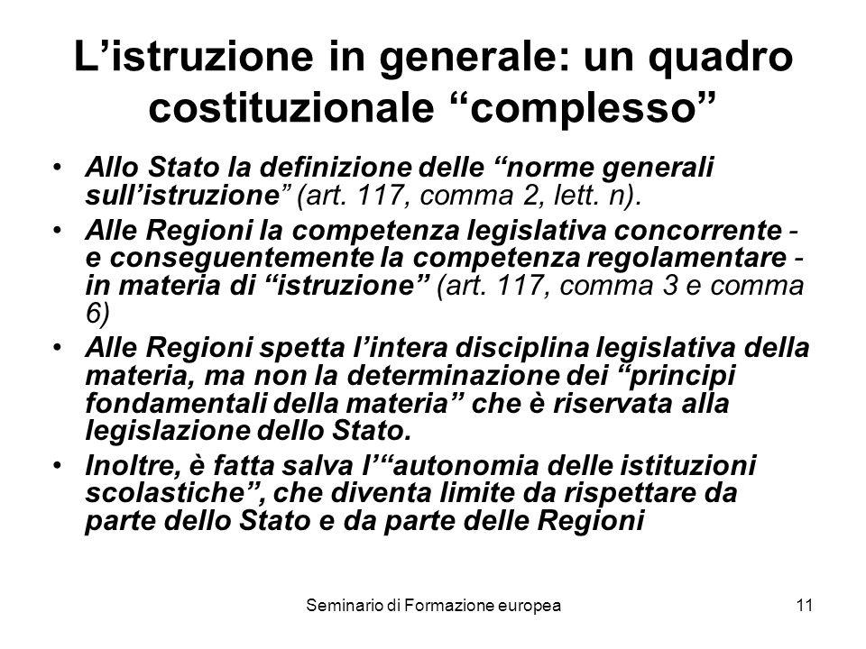Seminario di Formazione europea11 Listruzione in generale: un quadro costituzionale complesso Allo Stato la definizione delle norme generali sullistruzione (art.