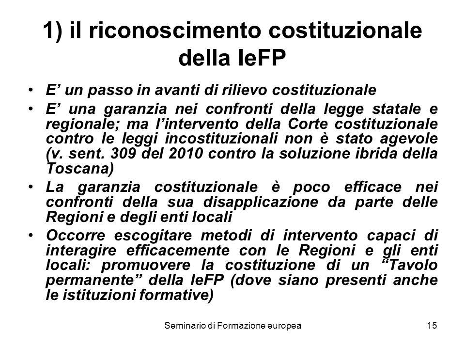 Seminario di Formazione europea15 1) il riconoscimento costituzionale della IeFP E un passo in avanti di rilievo costituzionale E una garanzia nei confronti della legge statale e regionale; ma lintervento della Corte costituzionale contro le leggi incostituzionali non è stato agevole (v.