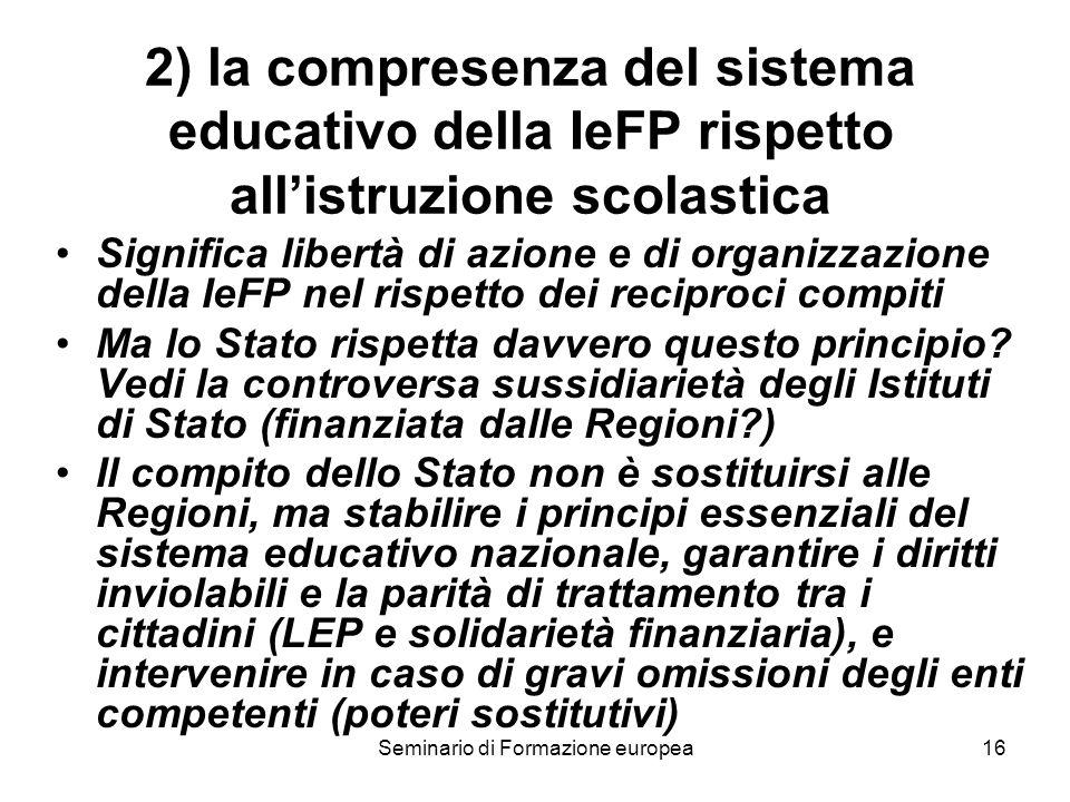 Seminario di Formazione europea16 2) la compresenza del sistema educativo della IeFP rispetto allistruzione scolastica Significa libertà di azione e di organizzazione della IeFP nel rispetto dei reciproci compiti Ma lo Stato rispetta davvero questo principio.