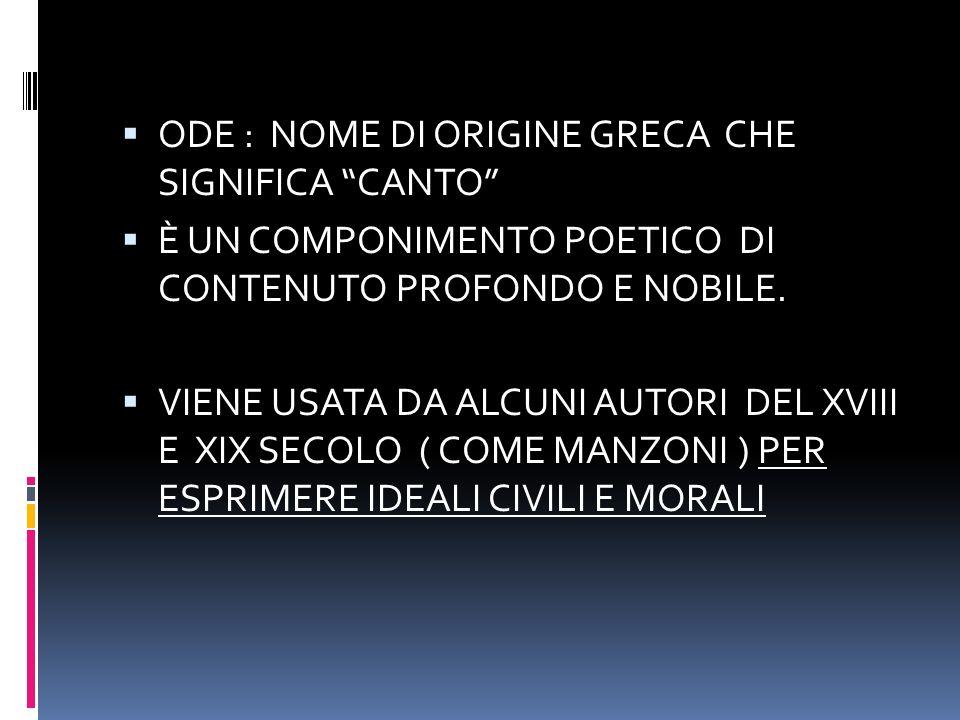 ODE : NOME DI ORIGINE GRECA CHE SIGNIFICA CANTO È UN COMPONIMENTO POETICO DI CONTENUTO PROFONDO E NOBILE.
