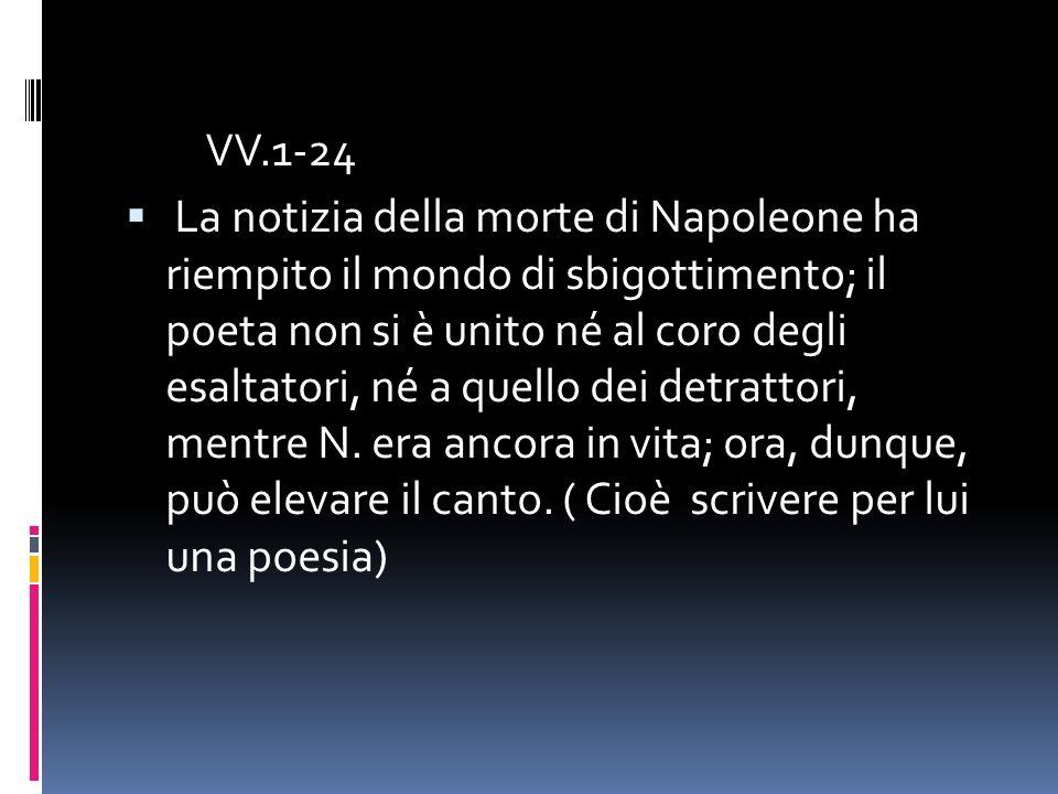 VV.1-24 La notizia della morte di Napoleone ha riempito il mondo di sbigottimento; il poeta non si è unito né al coro degli esaltatori, né a quello dei detrattori, mentre N.