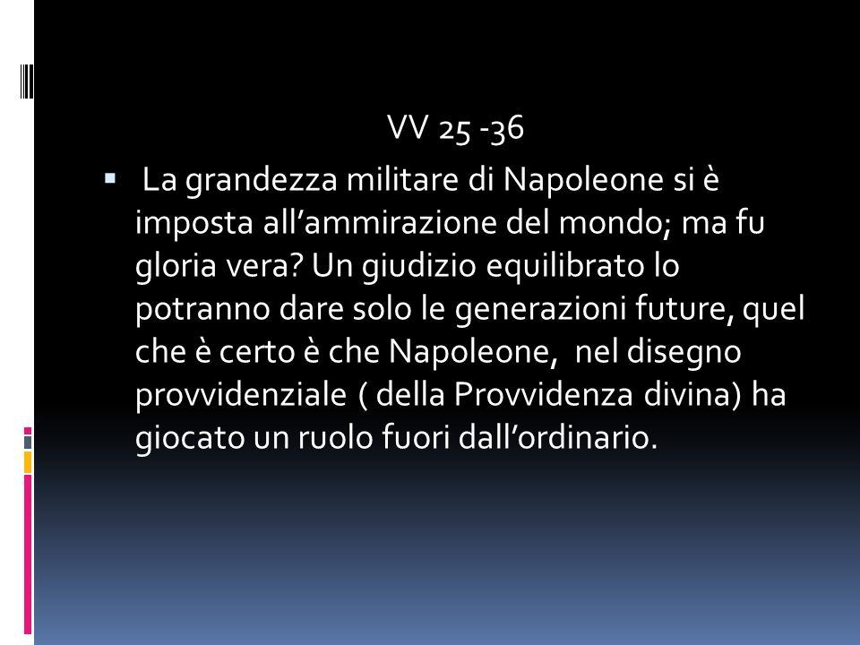 VV 25 -36 La grandezza militare di Napoleone si è imposta allammirazione del mondo; ma fu gloria vera? Un giudizio equilibrato lo potranno dare solo l