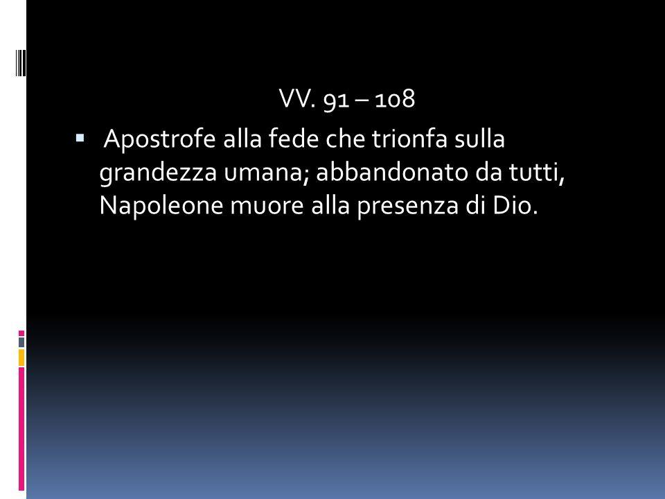 VV. 91 – 108 Apostrofe alla fede che trionfa sulla grandezza umana; abbandonato da tutti, Napoleone muore alla presenza di Dio.