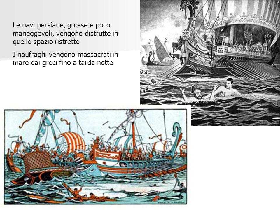 Le navi persiane, grosse e poco maneggevoli, vengono distrutte in quello spazio ristretto I naufraghi vengono massacrati in mare dai greci fino a tard