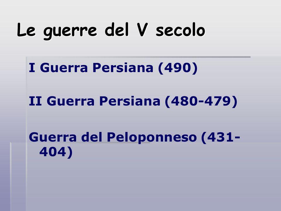 Le guerre del V secolo I Guerra Persiana (490) II Guerra Persiana (480-479) Guerra del Peloponneso (431- 404)