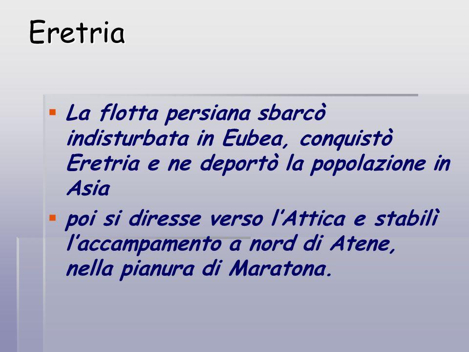 Eretria La flotta persiana sbarcò indisturbata in Eubea, conquistò Eretria e ne deportò la popolazione in Asia poi si diresse verso lAttica e stabilì