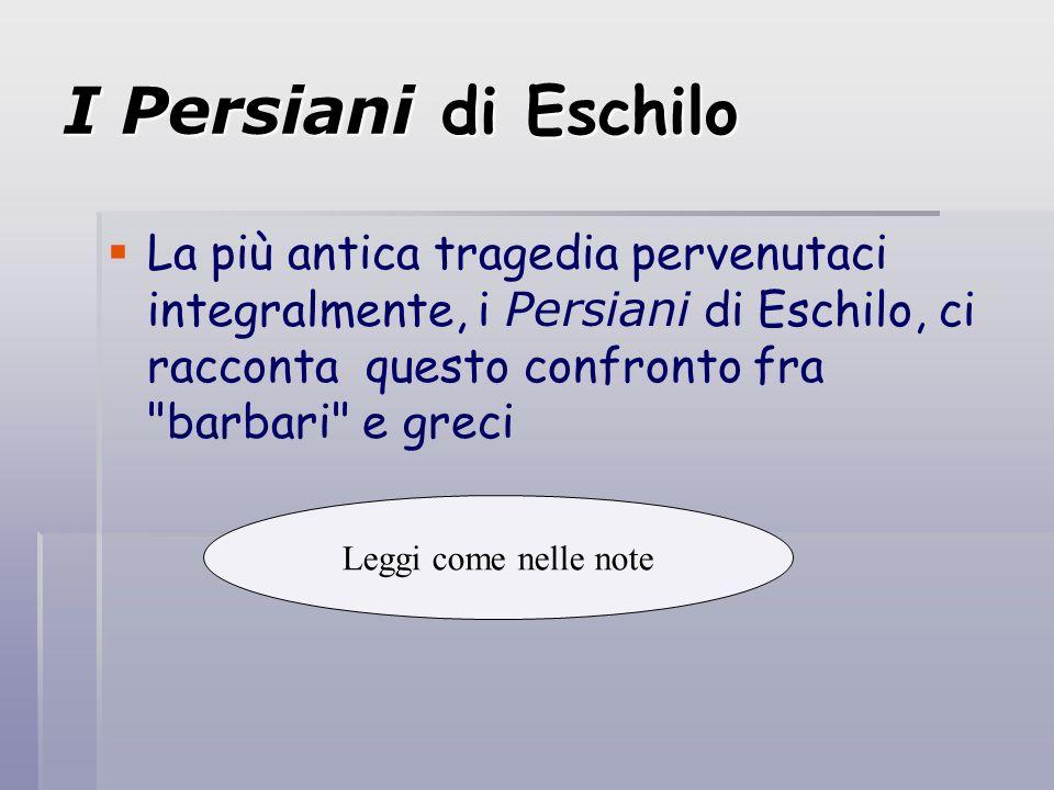 I Persiani di Eschilo La più antica tragedia pervenutaci integralmente, i Persiani di Eschilo, ci racconta questo confronto fra
