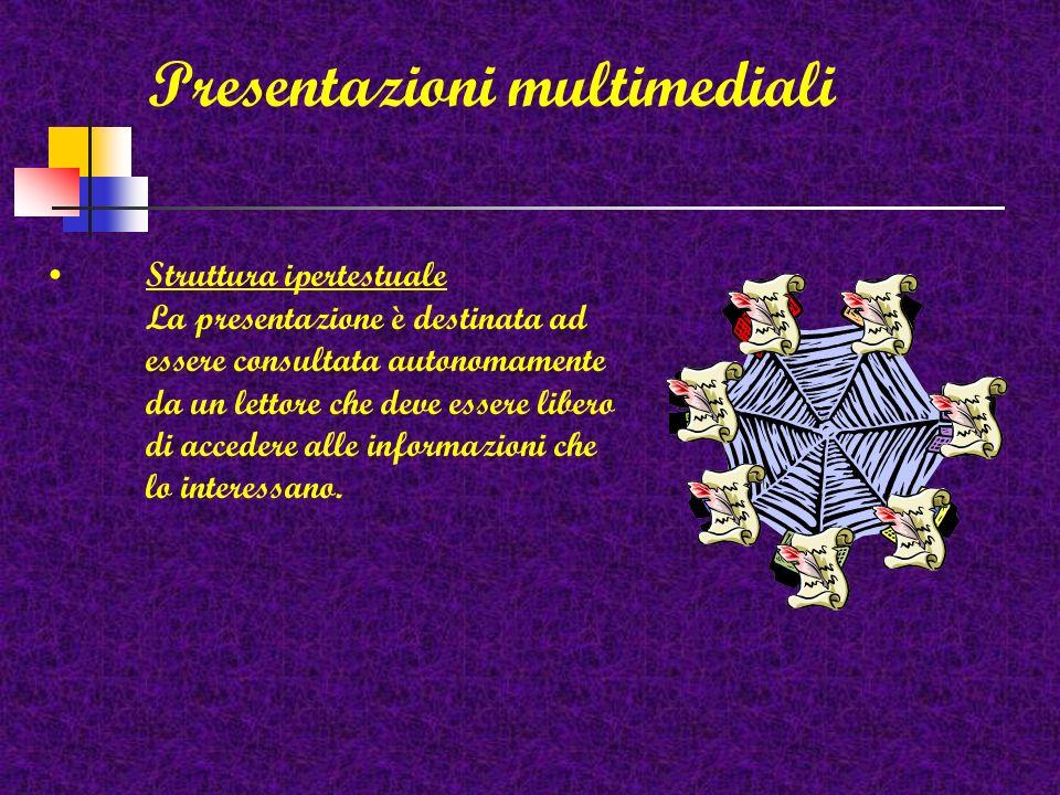 Presentazioni multimediali Struttura ipertestuale La presentazione è destinata ad essere consultata autonomamente da un lettore che deve essere libero di accedere alle informazioni che lo interessano.
