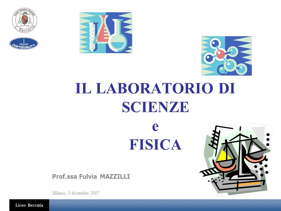Liceo Beccaria IL LABORATORIO DI SCIENZE e FISICA Prof.ssa Fulvia MAZZILLI Milano, 3 dicembre 2007