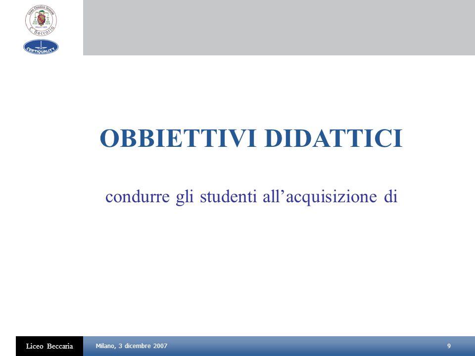 9 Liceo Beccaria Milano, 3 dicembre 2007 OBBIETTIVI DIDATTICI condurre gli studenti allacquisizione di