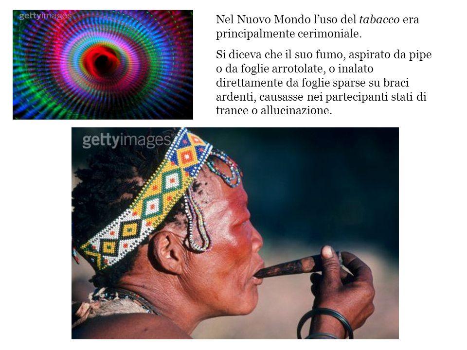 Nel Nuovo Mondo luso del tabacco era principalmente cerimoniale. Si diceva che il suo fumo, aspirato da pipe o da foglie arrotolate, o inalato diretta