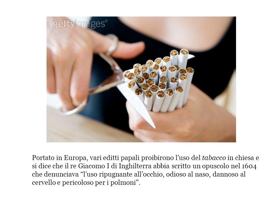 Portato in Europa, vari editti papali proibirono luso del tabacco in chiesa e si dice che il re Giacomo I di Inghilterra abbia scritto un opuscolo nel