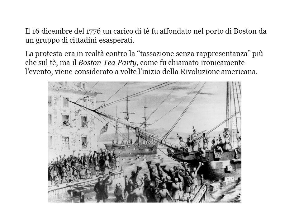Il 16 dicembre del 1776 un carico di tè fu affondato nel porto di Boston da un gruppo di cittadini esasperati. La protesta era in realtà contro la tas