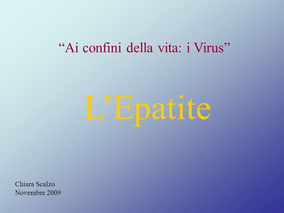 Chiara Scalzo Novembre 2009 Ai confini della vita: i Virus LEpatite