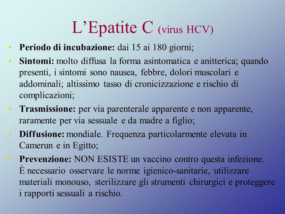 LEpatite C (virus HCV) Periodo di incubazione: dai 15 ai 180 giorni; Sintomi: molto diffusa la forma asintomatica e anitterica; quando presenti, i sin
