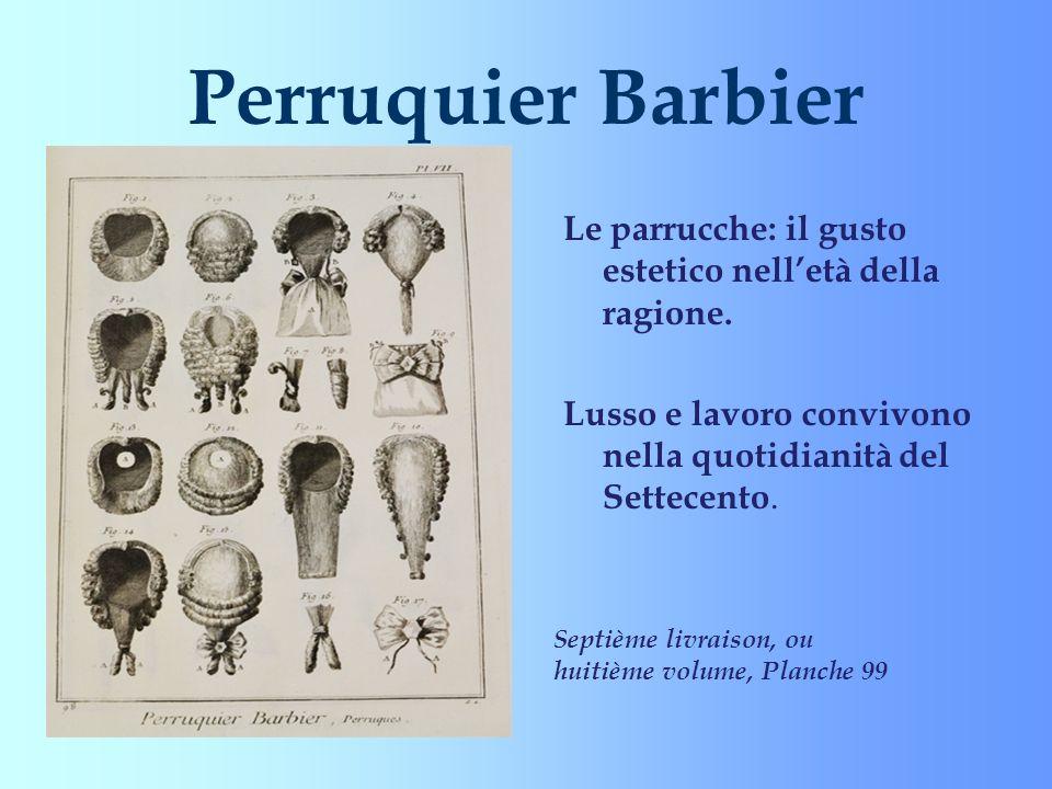 Perruquier Barbier Le parrucche: il gusto estetico nelletà della ragione. Lusso e lavoro convivono nella quotidianità del Settecento. Septième livrais