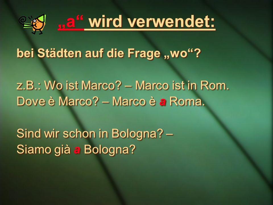 a wird verwendet: bei Städten auf die Frage wo. z.B.: Wo ist Marco.