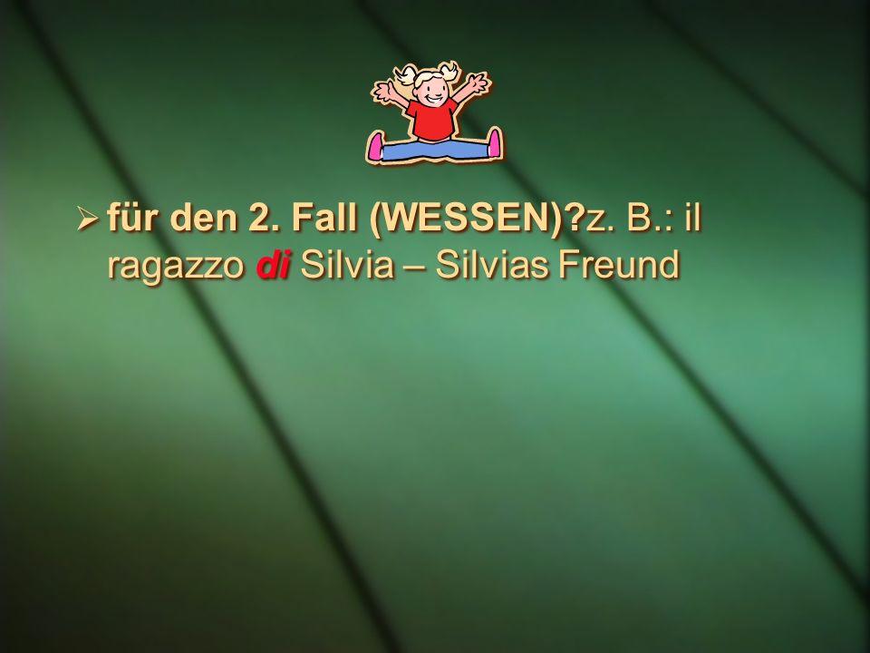 für den 2. Fall (WESSEN) z. B.: il ragazzo di Silvia – Silvias Freund