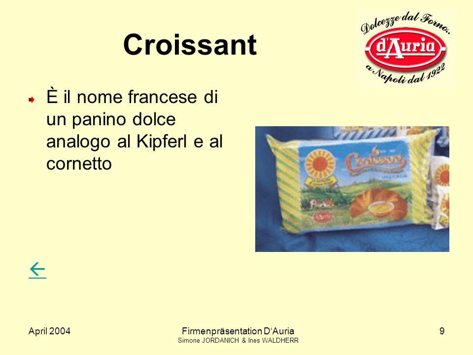 April 2004Firmenpräsentation DAuria Simone JORDANICH & Ines WALDHERR 9 Croissant È il nome francese di un panino dolce analogo al Kipferl e al cornetto