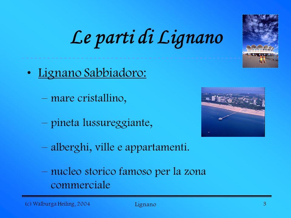 (c) Walburga Heiling, 2004 Lignano 3 Le parti di Lignano Lignano Sabbiadoro: –mare cristallino, –pineta lussureggiante, –alberghi, ville e appartamenti.