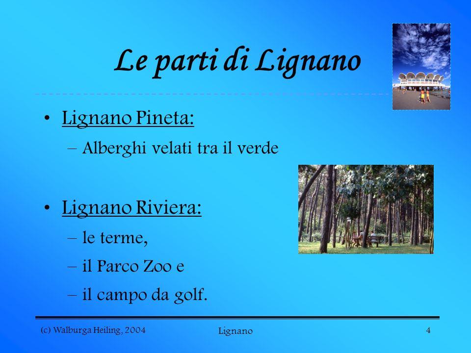 (c) Walburga Heiling, 2004 Lignano 4 Le parti di Lignano Lignano Pineta: –Alberghi velati tra il verde Lignano Riviera: –le terme, –il Parco Zoo e –il campo da golf.