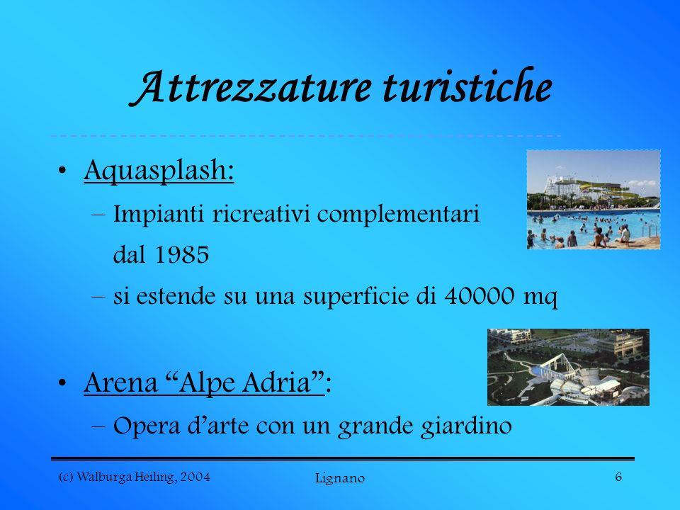 (c) Walburga Heiling, 2004 Lignano 6 Attrezzature turistiche Aquasplash: –Impianti ricreativi complementari dal 1985 –si estende su una superficie di 40000 mq Arena Alpe Adria: –Opera darte con un grande giardino