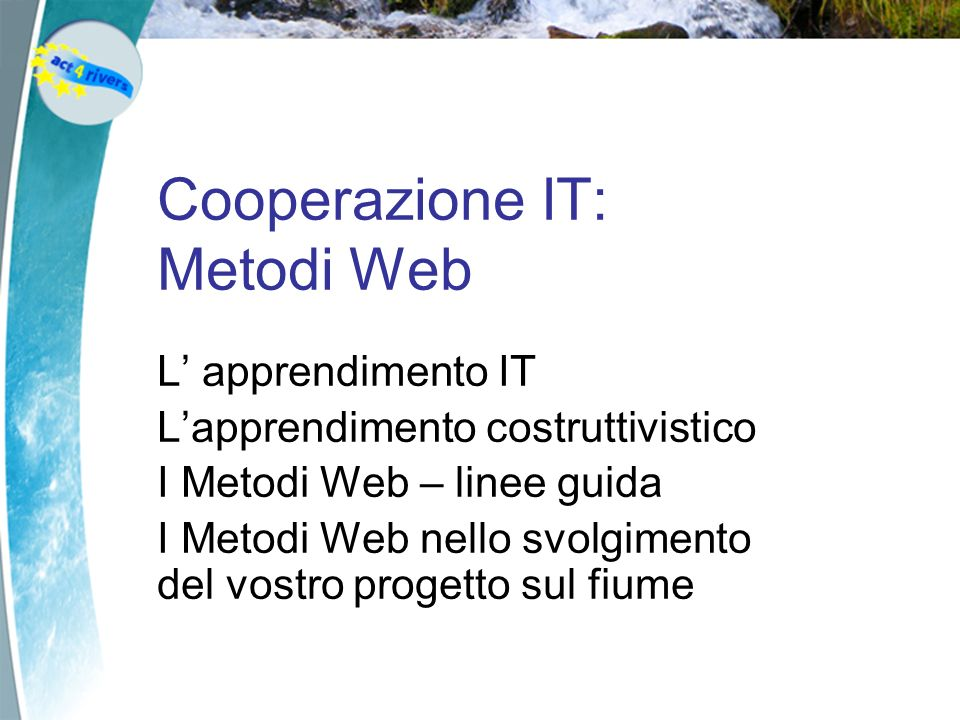 Cooperazione IT: Metodi Web L apprendimento IT Lapprendimento costruttivistico I Metodi Web – linee guida I Metodi Web nello svolgimento del vostro progetto sul fiume