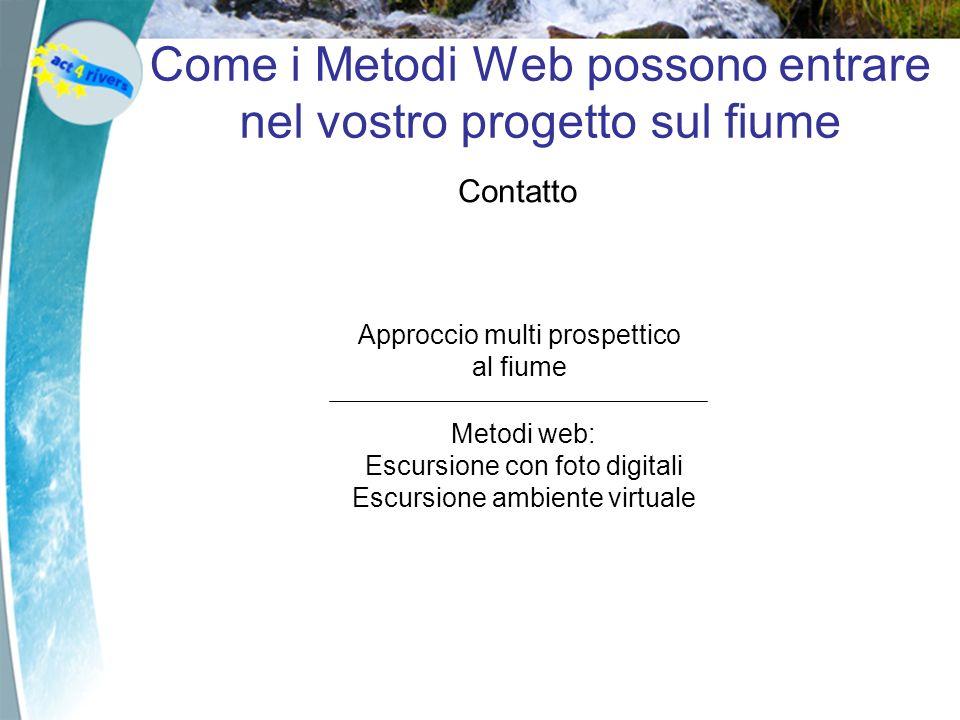Come i Metodi Web possono entrare nel vostro progetto sul fiume Contatto Interpretation ActionKnowledge ConclusionPlanning Approccio multi prospettico al fiume Metodi web: Escursione con foto digitali Escursione ambiente virtuale