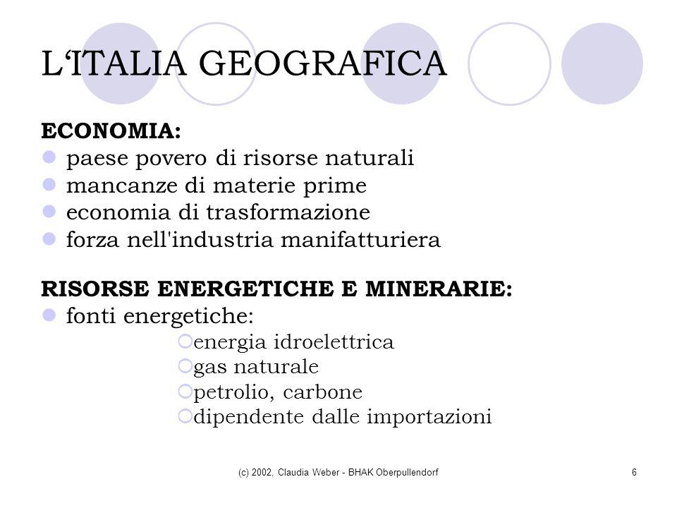 (c) 2002, Claudia Weber - BHAK Oberpullendorf6 LITALIA GEOGRAFICA ECONOMIA: paese povero di risorse naturali mancanze di materie prime economia di tra