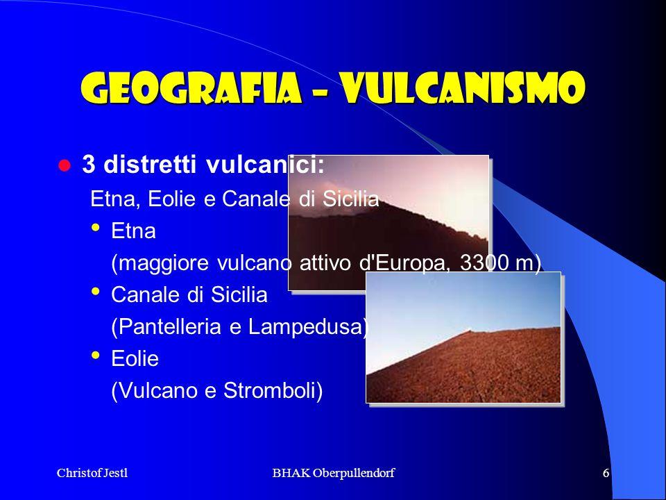 Christof JestlBHAK Oberpullendorf6 Geografia – Vulcanismo 3 distretti vulcanici: Etna, Eolie e Canale di Sicilia Etna (maggiore vulcano attivo d'Europ