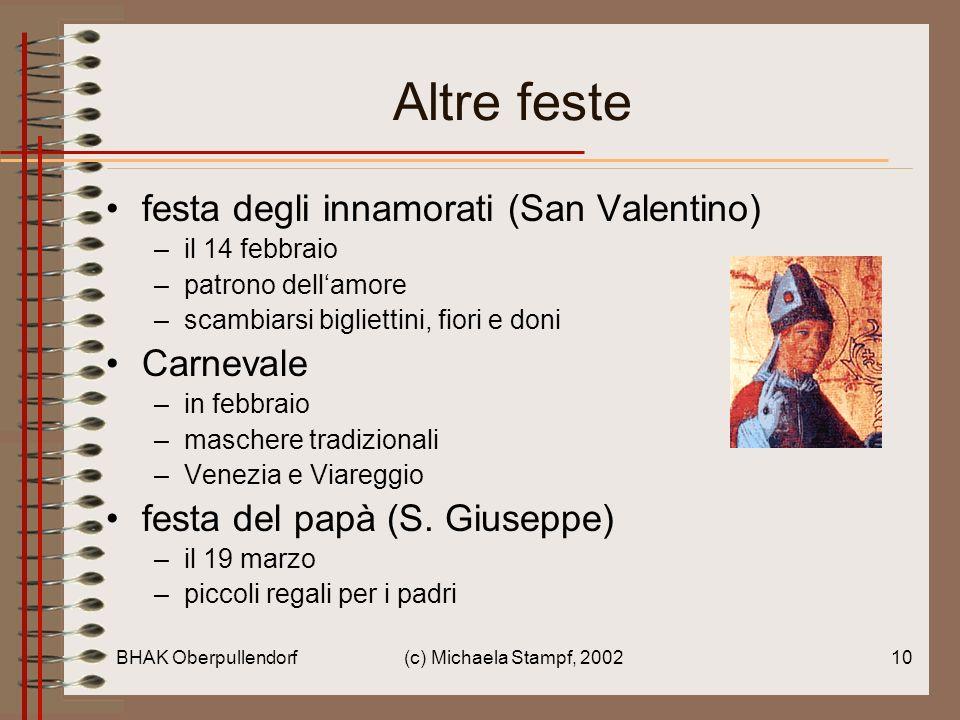BHAK Oberpullendorf(c) Michaela Stampf, 200210 Altre feste festa degli innamorati (San Valentino) –il 14 febbraio –patrono dellamore –scambiarsi bigliettini, fiori e doni Carnevale –in febbraio –maschere tradizionali –Venezia e Viareggio festa del papà (S.