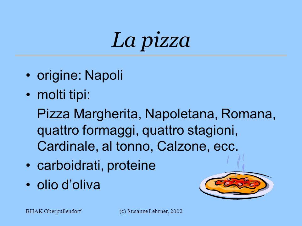 BHAK Oberpullendorf(c) Susanne Lehrner, 2002 La pizza origine: Napoli molti tipi: Pizza Margherita, Napoletana, Romana, quattro formaggi, quattro stagioni, Cardinale, al tonno, Calzone, ecc.