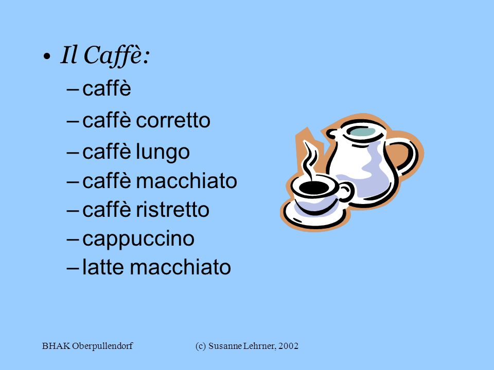 BHAK Oberpullendorf(c) Susanne Lehrner, 2002 Il Caffè: –caffè –caffè corretto –caffè lungo –caffè macchiato –caffè ristretto –cappuccino –latte macchiato