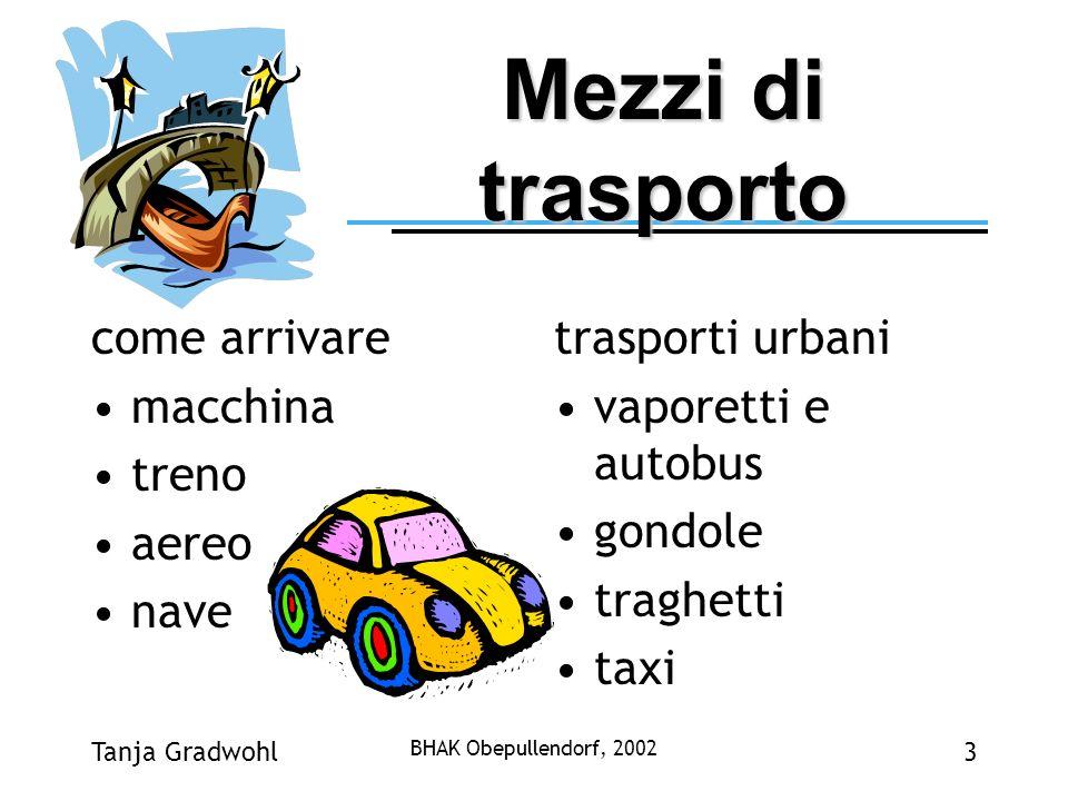 Tanja Gradwohl BHAK Obepullendorf, 2002 3 Mezzi di trasporto come arrivare macchina treno aereo nave trasporti urbani vaporetti e autobus gondole trag