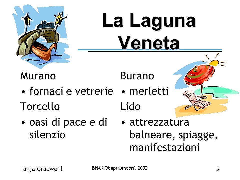 Tanja Gradwohl BHAK Obepullendorf, 2002 9 La Laguna Veneta Murano fornaci e vetrerie Torcello oasi di pace e di silenzio Burano merletti Lido attrezza