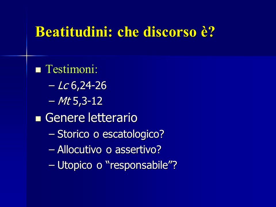 Beatitudini: che discorso è? Testimoni: Testimoni: –Lc 6,24-26 –Mt 5,3-12 Genere letterario Genere letterario –Storico o escatologico? –Allocutivo o a
