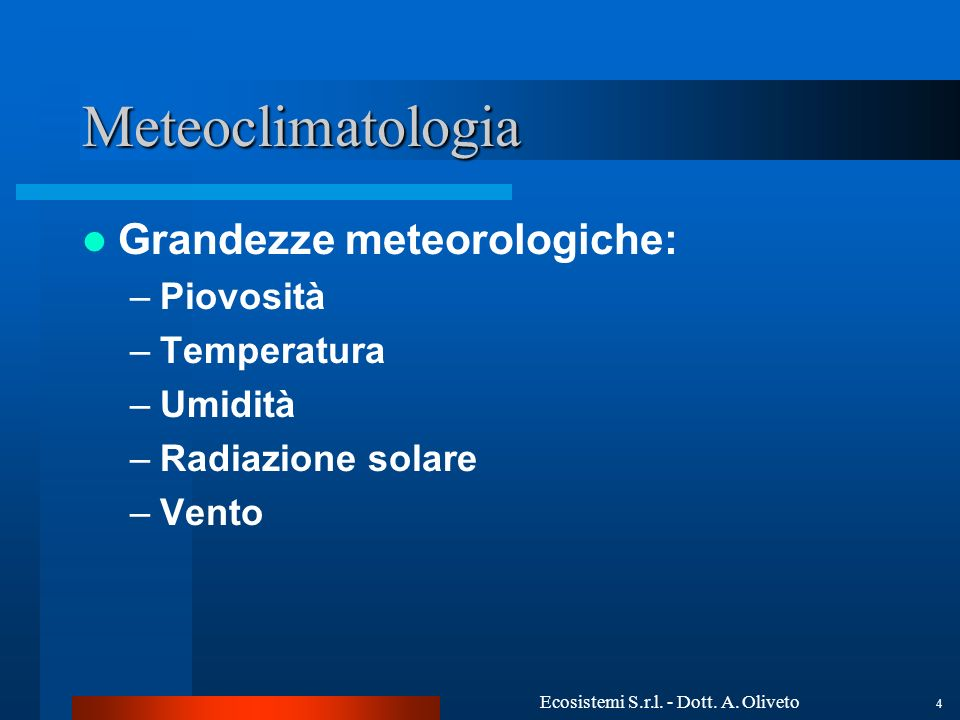 Ecosistemi S.r.l. - Dott. A. Oliveto 4 Meteoclimatologia Grandezze meteorologiche: –Piovosità –Temperatura –Umidità –Radiazione solare –Vento