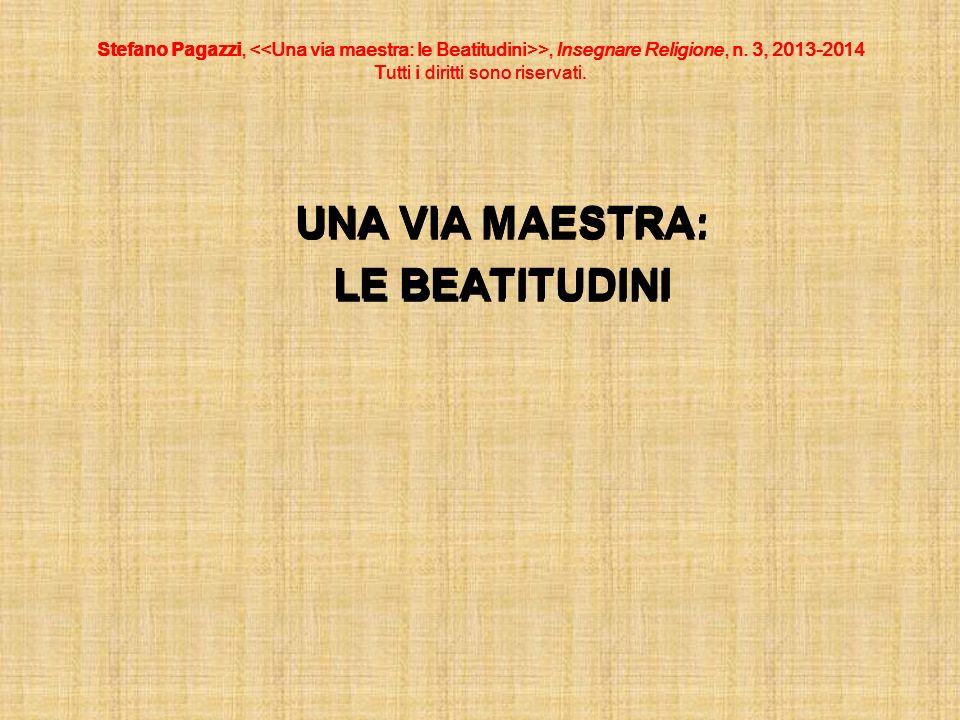 Stefano Pagazzi, >, Insegnare Religione, n. 3, 2013-2014 Tutti i diritti sono riservati. UNA VIA MAESTRA: LE BEATITUDINI Stefano Pagazzi, >, Insegnare